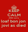 KEEP CALM AND sorry loaf bon jon  jovi as died - Personalised Poster A4 size