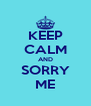 KEEP CALM AND SORRY ME - Personalised Poster A4 size