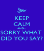 KEEP CALM AND... SORRY WHAT  DID YOU SAY? - Personalised Poster A4 size