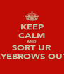 KEEP CALM AND SORT UR EYEBROWS OUT - Personalised Poster A4 size