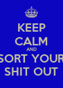 KEEP CALM AND SORT YOUR SHIT OUT - Personalised Poster A4 size