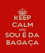 KEEP CALM AND SOU É DA BAGAÇA - Personalised Poster A4 size