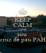 KEEP CALM AND sou  da cruz de pau PAH!!!! - Personalised Poster A4 size