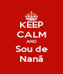 KEEP CALM AND Sou de Nanã - Personalised Poster A4 size