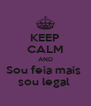 KEEP CALM AND Sou feia mais  sou legal  - Personalised Poster A4 size