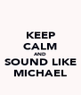 KEEP CALM AND SOUND LIKE MICHAEL - Personalised Poster A4 size
