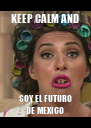 KEEP CALM AND SOY EL FUTURO DE MEXICO - Personalised Poster A4 size