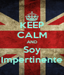KEEP CALM AND Soy Impertinente - Personalised Poster A4 size