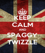 KEEP CALM AND SPAGGY TWIZZLE - Personalised Poster A4 size