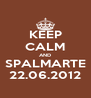 KEEP CALM AND SPALMARTE 22.06.2012 - Personalised Poster A4 size