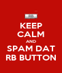 KEEP CALM AND SPAM DAT RB BUTTON - Personalised Poster A4 size