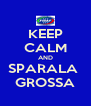 KEEP CALM AND SPARALA  GROSSA - Personalised Poster A4 size