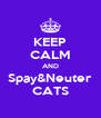 KEEP CALM AND Spay&Neuter CATS - Personalised Poster A4 size