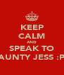 KEEP CALM AND SPEAK TO AUNTY JESS :P - Personalised Poster A4 size
