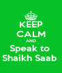 KEEP CALM AND Speak to  Shaikh Saab  - Personalised Poster A4 size