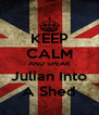 KEEP CALM AND SPEAR Julian Into A Shed - Personalised Poster A4 size