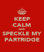 KEEP CALM AND SPECKLE MY PARTRIDGE - Personalised Poster A4 size