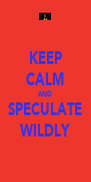 KEEP CALM AND SPECULATE WILDLY - Personalised Poster A4 size
