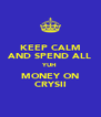 KEEP CALM AND SPEND ALL YUH MONEY ON CRYSII - Personalised Poster A4 size