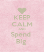 KEEP CALM AND Spend  Big  - Personalised Poster A4 size