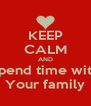 KEEP CALM AND Spend time with Your family - Personalised Poster A4 size