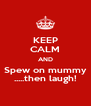KEEP CALM AND Spew on mummy .....then laugh! - Personalised Poster A4 size