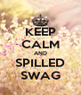 KEEP CALM AND SPILLED SWAG - Personalised Poster A4 size