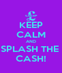 KEEP CALM AND SPLASH THE  CASH! - Personalised Poster A4 size