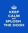 KEEP CALM AND SPLOSH  THE DOSH - Personalised Poster A4 size