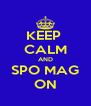 KEEP  CALM AND SPO MAG ON - Personalised Poster A4 size