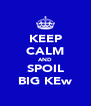 KEEP CALM AND SPOIL BIG KEw - Personalised Poster A4 size