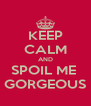 KEEP CALM AND SPOIL ME  GORGEOUS - Personalised Poster A4 size