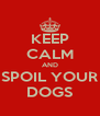 KEEP CALM AND SPOIL YOUR DOGS - Personalised Poster A4 size