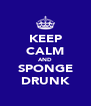 KEEP CALM AND SPONGE DRUNK - Personalised Poster A4 size