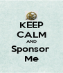 KEEP CALM AND Sponsor  Me - Personalised Poster A4 size