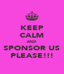 KEEP CALM AND SPONSOR US PLEASE!!! - Personalised Poster A4 size