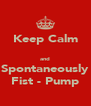 Keep Calm  and Spontaneously Fist - Pump - Personalised Poster A4 size