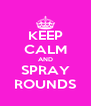 KEEP CALM AND SPRAY ROUNDS - Personalised Poster A4 size