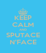 KEEP CALM AND SPUTACE N'FACE - Personalised Poster A4 size