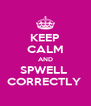 KEEP CALM AND SPWELL  CORRECTLY  - Personalised Poster A4 size