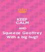 KEEP CALM AND Squeeze Geoffrey With a big hug!! - Personalised Poster A4 size