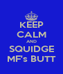KEEP CALM AND SQUIDGE MF's BUTT - Personalised Poster A4 size