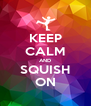 KEEP CALM AND SQUISH ON - Personalised Poster A4 size