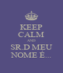 KEEP CALM AND SR.D MEU NOME É... - Personalised Poster A4 size