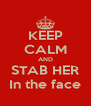 KEEP CALM AND STAB HER In the face - Personalised Poster A4 size