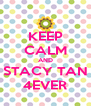 KEEP CALM AND STACY TAN 4EVER - Personalised Poster A4 size