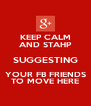 KEEP CALM AND STAHP SUGGESTING YOUR FB FRIENDS TO MOVE HERE - Personalised Poster A4 size