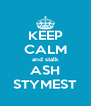 KEEP CALM and stalk ASH STYMEST - Personalised Poster A4 size