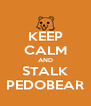 KEEP CALM AND STALK PEDOBEAR - Personalised Poster A4 size
