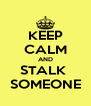 KEEP CALM AND STALK  SOMEONE - Personalised Poster A4 size